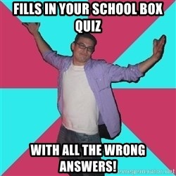 Douchebag Roommate - Fills in your School box Quiz With all the wrong answers!