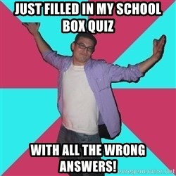 Douchebag Roommate - Just filled in my school box quiz with all the wrong answers!