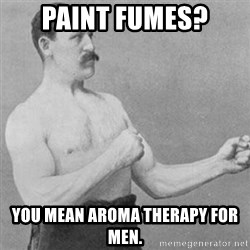 overly manly man - paint fumes? you mean aroma therapy for men.
