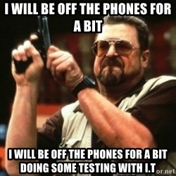 john goodman - I will be off the phones for a bit  I will be off the phones for a bit doing some testing with I.T