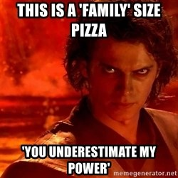 Anakin Skywalker - THIS IS A 'FAMILY' size pizza 'YOU UNDERESTIMATE MY POWER'