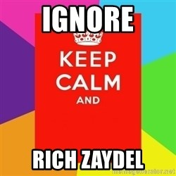 Keep calm and - ignore rich zaydel