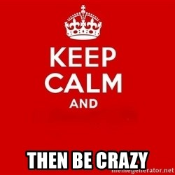 Keep Calm 2 -  then be crazy