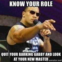 Dwayne 'The Rock' Johnson - Know your role Quit your barking Gabby and look at your new master