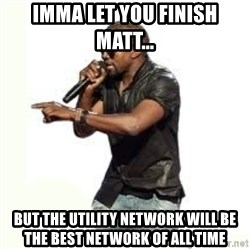 Imma Let you finish kanye west - Imma let you finish matt... but the utility network will be the best network of all time