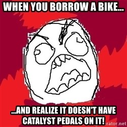 Rage FU - When you borrow a bike... ...and realize it doesn't have Catalyst Pedals on it!