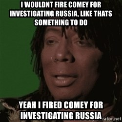 Rick James - I wouldnt fire comey for investigating russia, like thats something to do Yeah i fired Comey for investigating russiA
