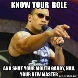 Dwayne 'The Rock' Johnson - Know your  role And shut your mouth Gabby, hail your new master