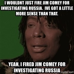 Rick James - I wouldnt just fire jim comey for inVestigating russia.  Ive got a little more sense than that. Yeah, i fired jim comey for investigating russia