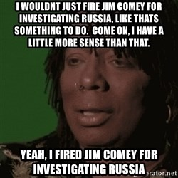 Rick James - I wouldnt just fire jim comey for investigating russia, like thats something to do.  Come on, i have a little more sense than that. Yeah, i fired jim comey for investigating russia