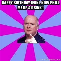 Phil Mitchell - Happy birthday jenni, now PhIll me up a Drink !