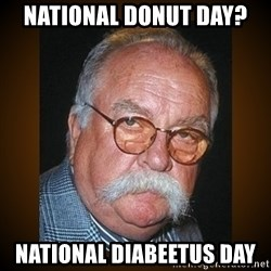 Wilford Brimley - National Donut DAY?  NATIONAL DIABEETUS day