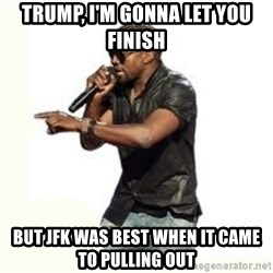 Imma Let you finish kanye west - Trump, I'm gonna let you finish But JFK was best when it came to PULLING OUt