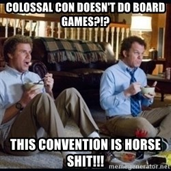 step brothers - Colossal con doesn't do board games?!? This convention is horse shit!!!