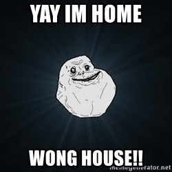 Forever Alone Date Myself Fail Life - yay im home  wong house!!