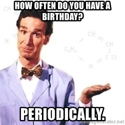 Bill Nye - HOW OFTEN Do You HAVE a birthday?  Periodically.