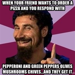 Serj Tankian - When your friend wants to order a pizza and you respond with Pepperoni and green peppers olives mushrooms chives...and theY get it