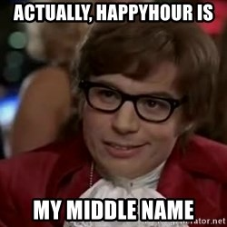 Austin Power - Actually, happyhour is My middle name