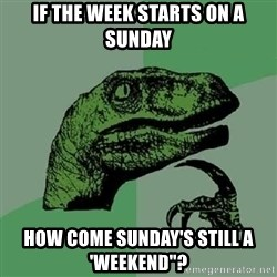 """Philosoraptor - if the week starts on a sunday how come sunday's still a 'weekend""""?"""