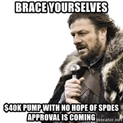 Winter is Coming - brace yourselves $40K pump with no hope of spdes approval is coming
