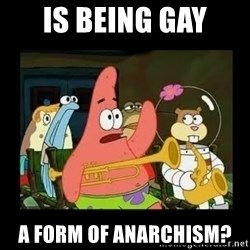 Patrick Star Instrument - Is Being Gay A FORM of anarchism?