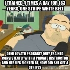 South Park Wow Guy - I Trained 4 Times A DaY FOR 183 Years, ONE STRIPE WHITE BELT  DEMI LOVATO PROBABLY ONLY TRAINED CONSISTENTLY WITH A PRIVATE INSTRUCTOR AND HER UFC FIGHTER BF, HOw DID SHE GET 4 STRIPES