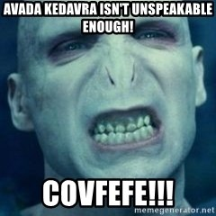 Angry Voldemort - Avada Kedavra isn't unspeakable enough! COVFEFE!!!