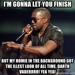 Kanye - I'M GONNA LET YOU FINISH But my homie in the background got the illest look of all time. Darth vaderrrr! Yea yea!