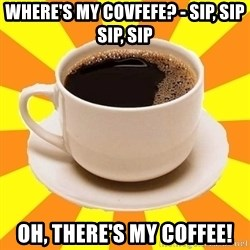 Cup of coffee - Where's my Covfefe? - Sip, sip sip, sip OH, there's my coffee!