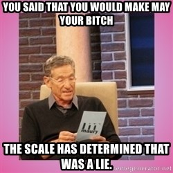 MAURY PV - You said that you would make may your bitch The scale has determined that was a lie.
