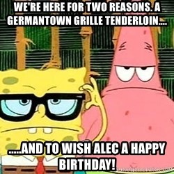Serious Spongebob - We're here for two reasons. A germantown Grille tenderloin.... .....and to wish Alec a happy Birthday!