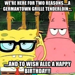 Serious Spongebob - We're here for Two Reasons.....a germantown grille tenderloin.... ....and to wish Alec a happy birthday!!