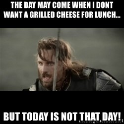 But it is not this Day ARAGORN - tHE DAY MAY COME WHEN i DONT WANT A GRILLED CHEESE FOR LUNCH...  BUT TODAY IS NOT THAT DAY!