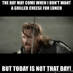 But it is not this Day ARAGORN - tHE DAY MAY COME WHEN i DON'T WANT A GRILLED CHEESE FOR LUNCH BUT TODAY IS NOT THAT DAY!