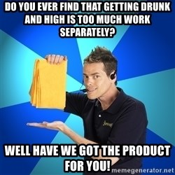 Shamwow Guy - Do you ever find that getting drunk and high is too much work SEPARATELY?  Well have we got the product for you!
