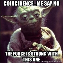 Advice Yoda - COINCIDENCE.. ME SAY NO thE FORCE IS STRONG WITH THIS ONE