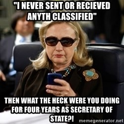 "Hillary Clinton Texting - ""I never sent or recieved anyth classified"" Then what the heck were you doing for four years as Secretary Of state?!"
