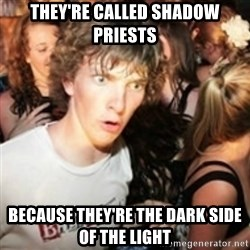 sudden realization guy - they're called shadow priests because they're the dark side of the light