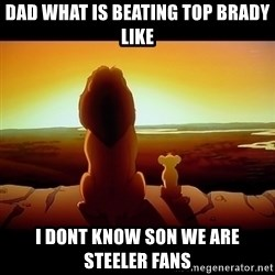 Simba - Dad what is beating top brady like I dont know son we are steeler fans