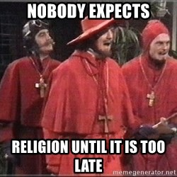 spanish inquisition - NOBODY EXPECTS RELIGION UNTIL IT IS TOO LATE
