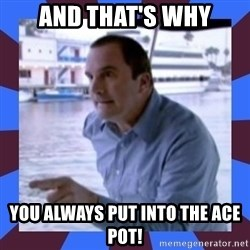 J walter weatherman - And that's why You always Put into the ace pot!