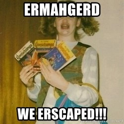 ermahgerd berks - ERMAHGERD  We ERSCAPED!!!