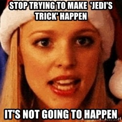 trying to make fetch happen  - Stop trying to make  'Jedi's trick' happen It's not going to happen