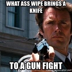 Dirty Harry - what ass wipe brings a knife   To a gun fight