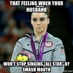 """McKayla Maroney Not Impressed - That feeling when your husband won't stop singing """"ALL STAR"""" by smash mouth"""