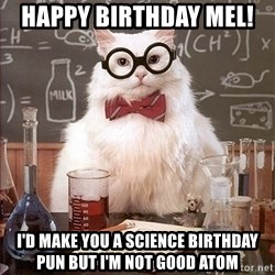 Science Cat - Happy birthday Mel!  I'd Make You A Science BIRTHDAY Pun But I'm Not Good atom