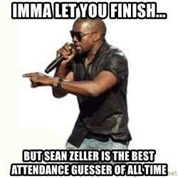 Imma Let you finish kanye west - IMMA LET YOU FINISH... BUT SEAN ZELLER IS THE BEST ATTENDANCE GUESSER OF ALL TIME