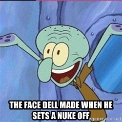 calamardo me vale -  The face dell made when he sets a nuke off