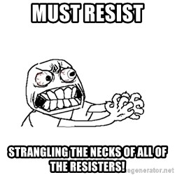MUST RESIST - Must resist strangling the necks of all of the resisters!