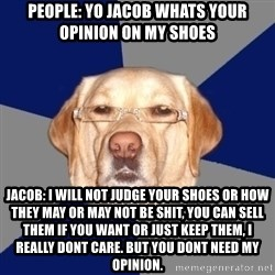 Racist Dog - People: Yo jacob whats your opinion on my shoes Jacob: i will not judge your shoes or how they may or may not be shit, you can sell them if you want or just keep them, i really dont care. but you dont need my opinion.